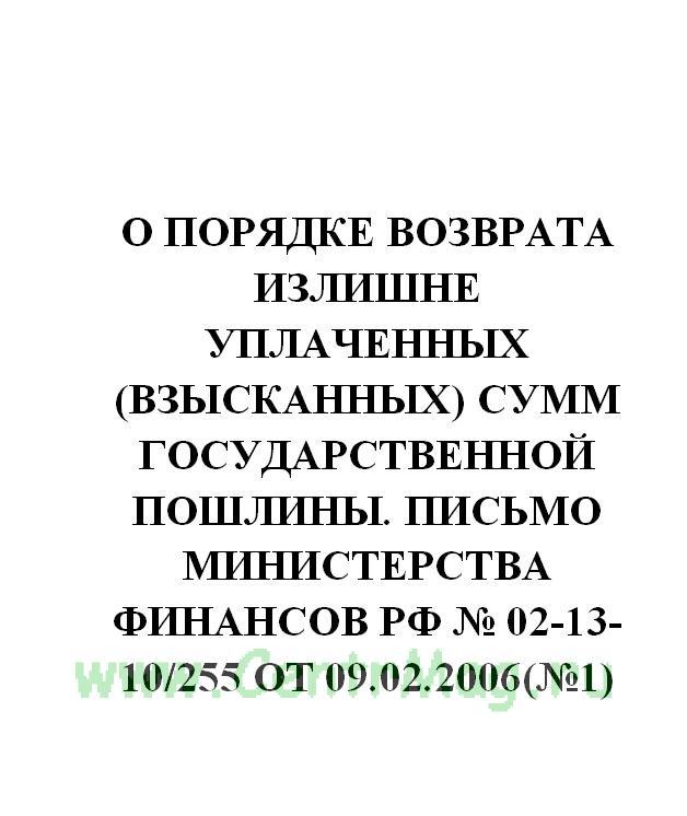 О порядке возврата излишне уплаченных (взысканных) сумм государственной пошлины. Письмо Министерства финансов РФ № 02-13-10/255 от 09.02.2006(№1)