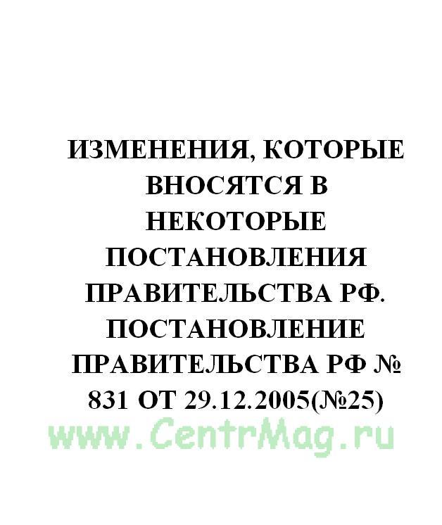 Изменения, которые вносятся в некоторые постановления Правительства РФ. Постановление Правительства РФ № 831 от 29.12.2005(№25)