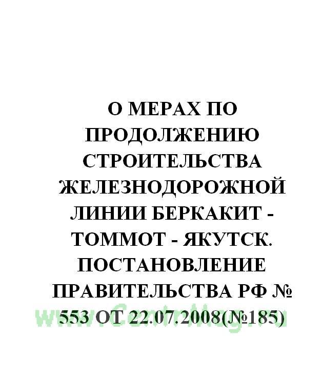 О мерах по продолжению строительства железнодорожной линии Беркакит - Томмот - Якутск. Постановление Правительства РФ № 553 от 22.07.2008(№185)