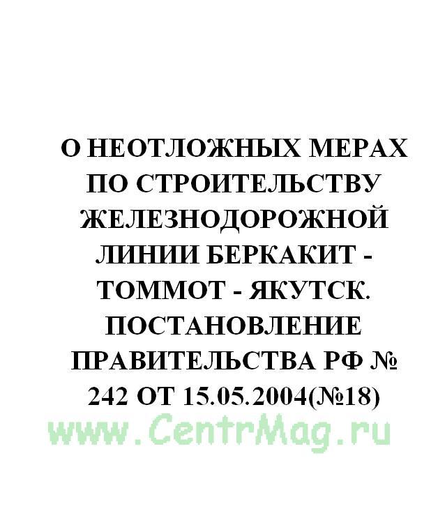 О неотложных мерах по строительству железнодорожной линии Беркакит - Томмот - Якутск. Постановление Правительства РФ № 242 от 15.05.2004(№18)
