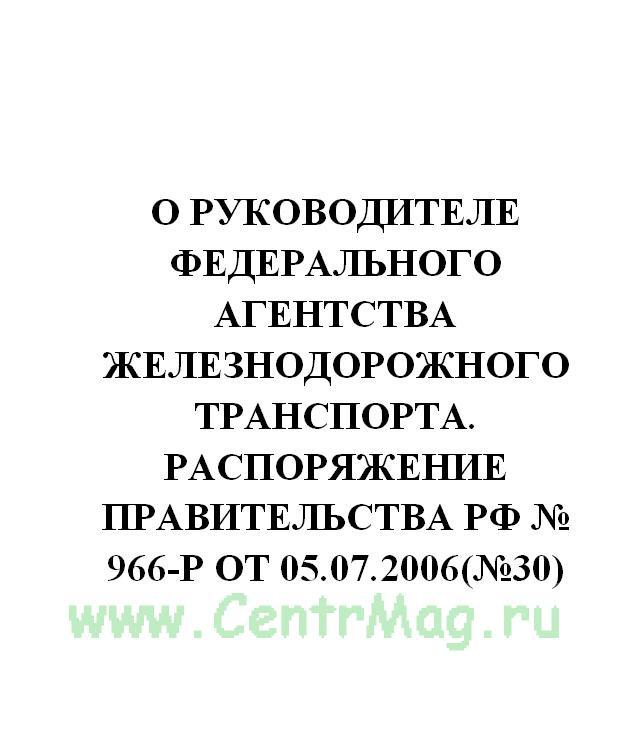 О руководителе Федерального агентства железнодорожного транспорта. Распоряжение Правительства РФ № 966-р от 05.07.2006(№30)