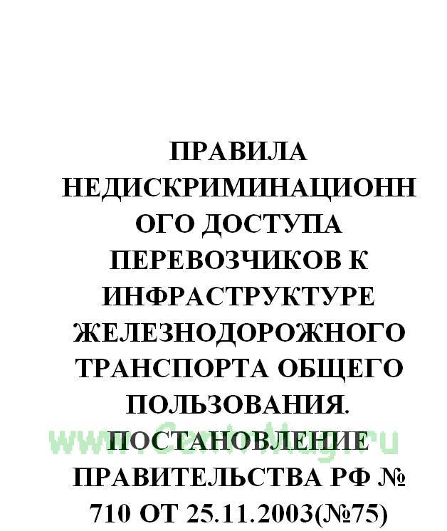 Правила недискриминационного доступа перевозчиков к инфраструктуре железнодорожного транспорта общего пользования. Постановление Правительства РФ № 710 от 25.11.2003(№75)
