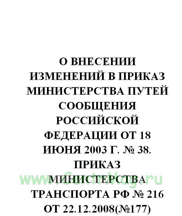 О внесении изменений в приказ Министерства путей сообщения Российской Федерации от 18 июня 2003 г. № 38. Приказ Министерства транспорта РФ № 216 от 22.12.2008(№177)