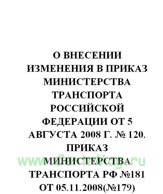 О внесении изменения в приказ Министерства транспорта Российской Федерации от 5 августа 2008 г. № 120. Приказ Министерства транспорта РФ №181 от 05.11.2008(№179)