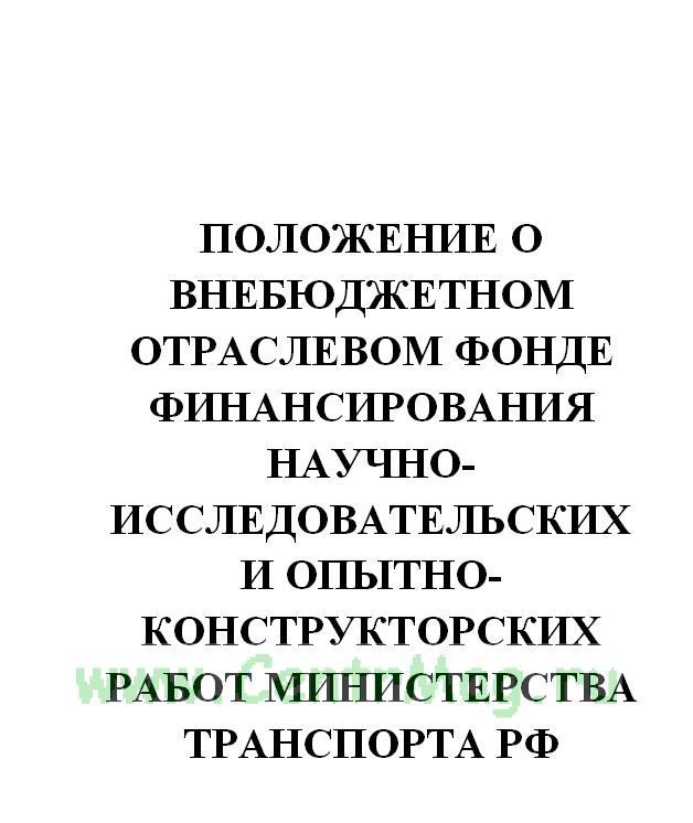 Положение о внебюджетном отраслевом фонде финансирования научно-исследовательских и опытно-конструкторских работ Министерства транспорта РФ. Утв. приказом Министерства транспорта РФ № 6 от 11.01.2007(№92)