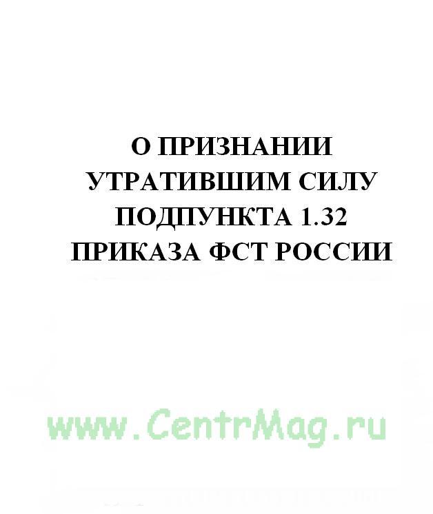 О признании утратившим силу подпункта 1.32 приказа ФСТ России от 09.12.2006 № 356-т/7