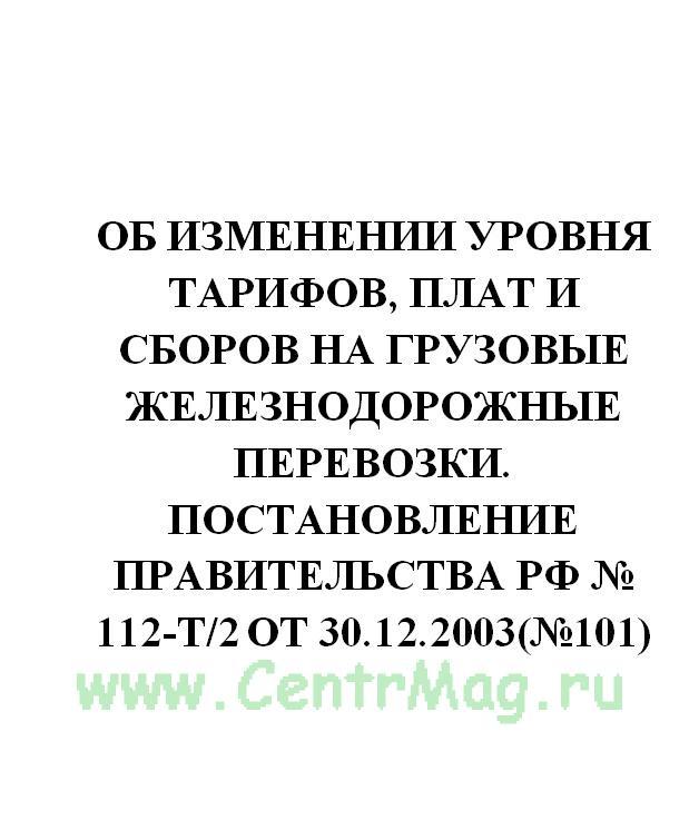Об изменении уровня тарифов, плат и сборов на грузовые железнодорожные перевозки. Постановление Правительства РФ № 112-т/2 от 30.12.2003(№101)