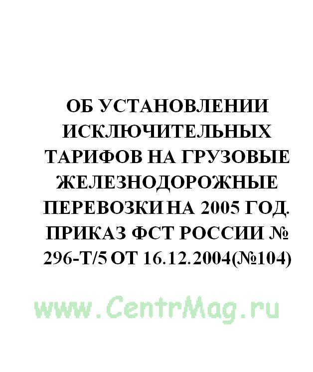 Об установлении исключительных тарифов на грузовые железнодорожные перевозки на 2005 год. Приказ ФСТ России № 296-т/5 от 16.12.2004(№104)