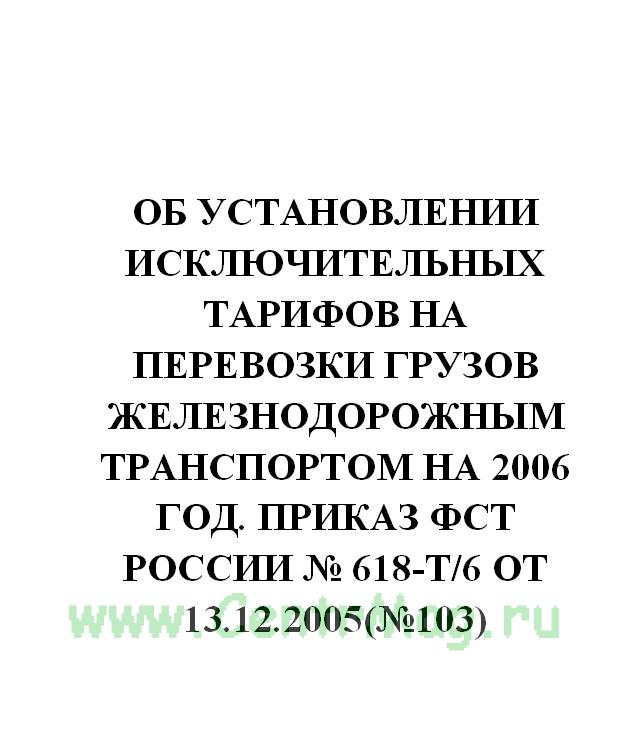 Об установлении исключительных тарифов на перевозки грузов железнодорожным транспортом на 2006 год. Приказ ФСТ России № 618-т/6 от 13.12.2005(№103)