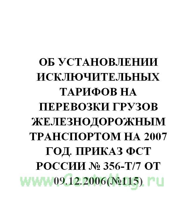 Об установлении исключительных тарифов на перевозки грузов железнодорожным транспортом на 2007 год. Приказ ФСТ России № 356-т/7 от 09.12.2006(№115)