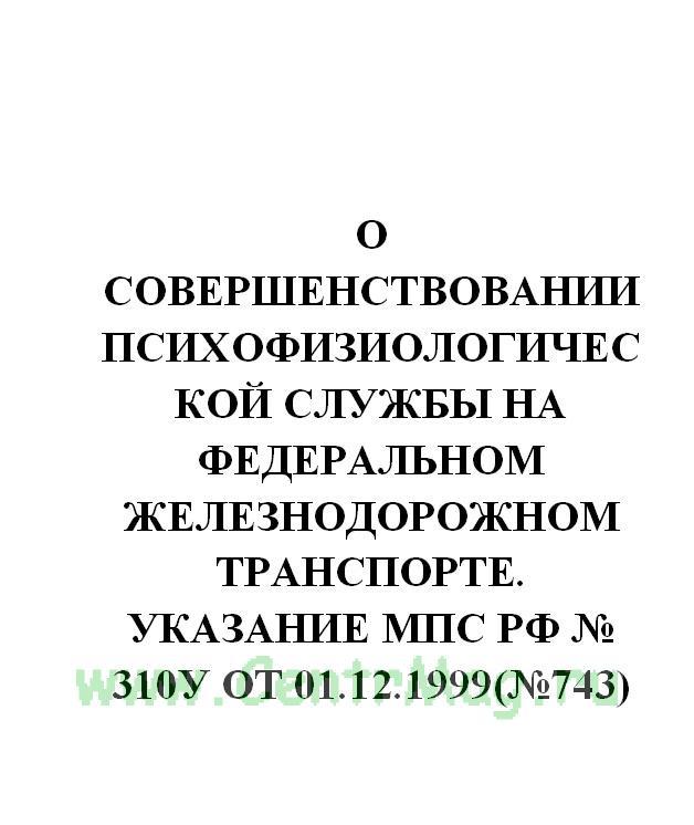 О совершенствовании психофизиологической службы на федеральном железнодорожном транспорте. Указание МПС РФ № 310у от 01.12.1999(№743)