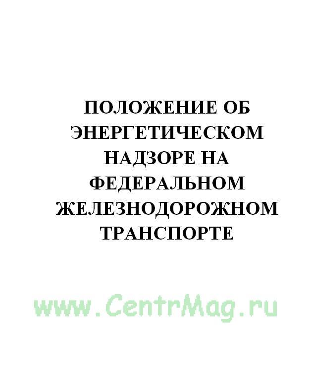 Положение об энергетическом надзоре на федеральном железнодорожном транспорте. Утв. документом МПС РФ № ЦЭ-665 от 27.05.1999(№441)