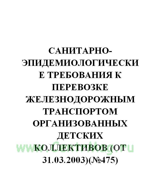 Санитарно-эпидемиологические требования к перевозке железнодорожным транспортом организованных детских коллективов (от 31.03.2003)(№475)