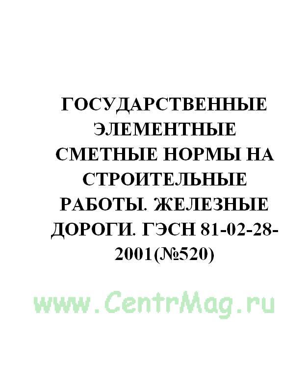 Государственные элементные сметные нормы на строительные работы. Железные дороги. ГЭСН 81-02-28-2001(№520)