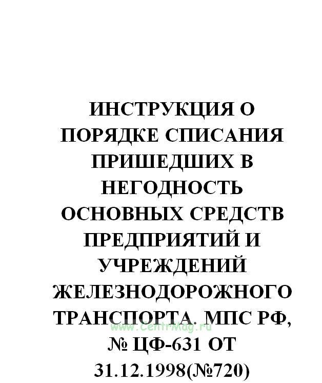 Инструкция о порядке списания пришедших в негодность основных средств предприятий и учреждений железнодорожного транспорта. МПС РФ, № ЦФ-631 от 31.12.1998(№720)