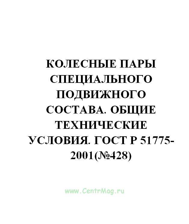 Колесные пары специального подвижного состава. Общие технические условия. ГОСТ Р 51775-2001(№428)