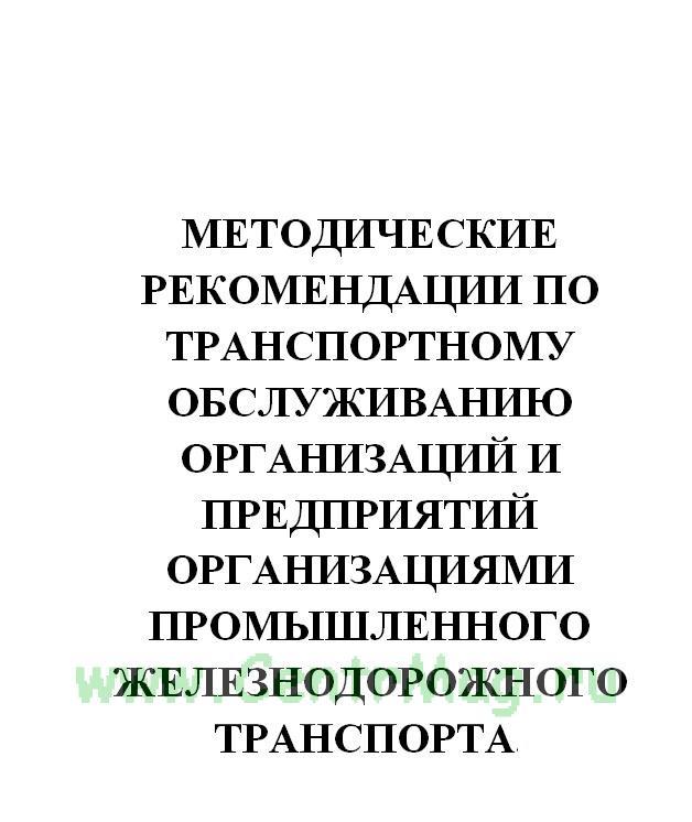 Методические рекомендации по транспортному обслуживанию организаций и предприятий организациями промышленного железнодорожного транспорта. Министерство транспорта РФ, №АН-8-р от 06.02.2002(№834)
