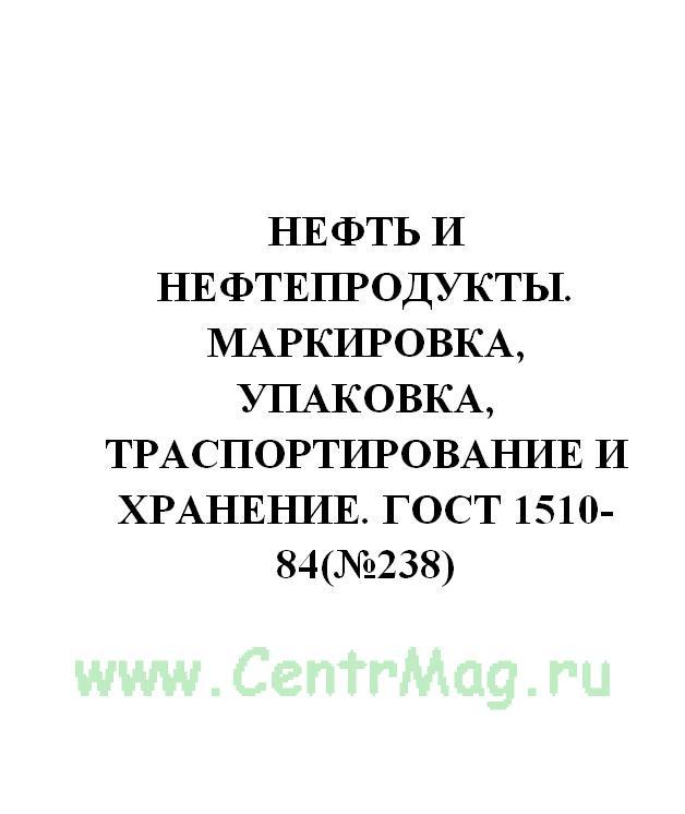 Нефть и нефтепродукты. Маркировка, упаковка, траспортирование и хранение. ГОСТ 1510-84(№238)
