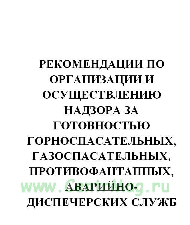 Рекомендации по организации и осуществлению надзора за готовностью горноспасательных, газоспасательных, противофантанных, аварийно-диспечерских служб и восстановительных поездов железных дорог МПС России к локализации и ликвидации возможных аварий. Утв. п