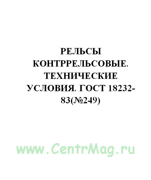 Рельсы контррельсовые. Технические условия. ГОСТ 18232-83(№249)