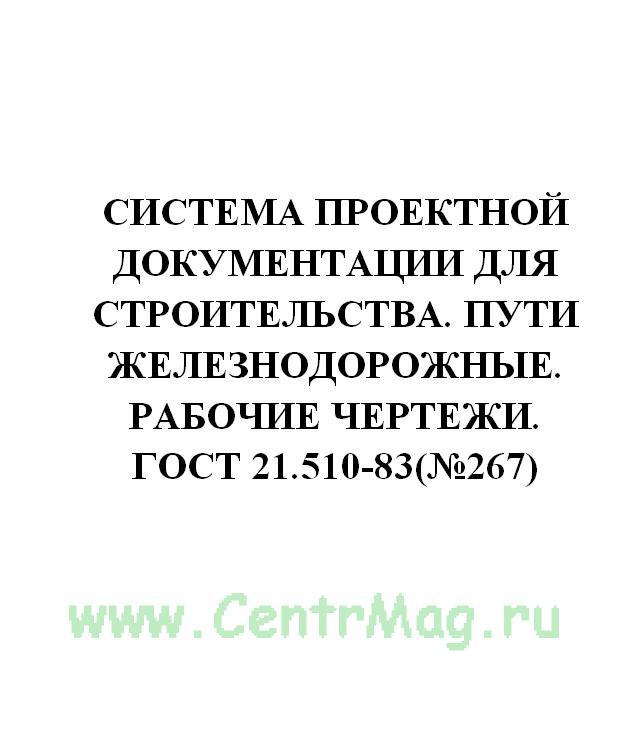 Система проектной документации для строительства. Пути железнодорожные. Рабочие чертежи. ГОСТ 21.510-83(№267)
