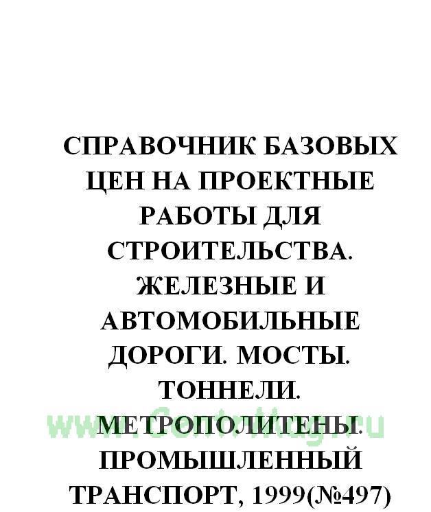 Справочник базовых цен на проектные работы для строительства. Железные и автомобильные дороги. Мосты. Тоннели. Метрополитены. Промышленный транспорт, 1999(№497)