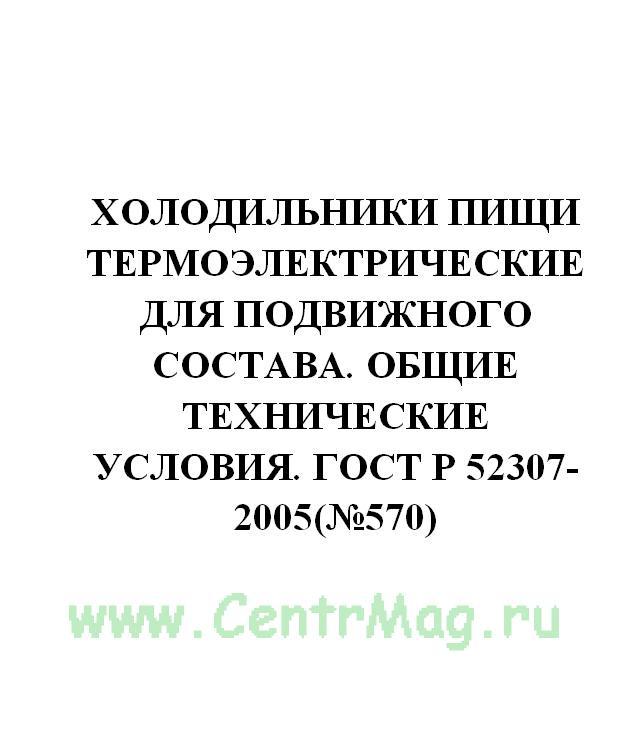 Холодильники пищи термоэлектрические для подвижного состава. Общие технические условия. ГОСТ Р 52307-2005(№570)