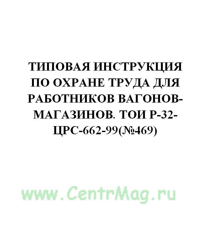 Типовая инструкция по охране труда для работников вагонов-магазинов. ТОИ Р-32-ЦРС-662-99(№469)