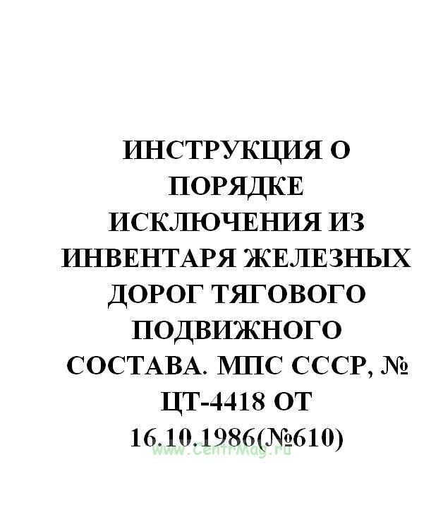 Инструкция о порядке исключения из инвентаря железных дорог тягового подвижного состава. МПС СССР, № ЦТ-4418 от 16.10.1986(№610)