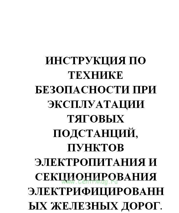 Инструкция по технике безопасности при эксплуатации тяговых подстанций, пунктов электропитания и секционирования электрифицированных железных дорог. МПС РФ, 17.10.1996(№807)