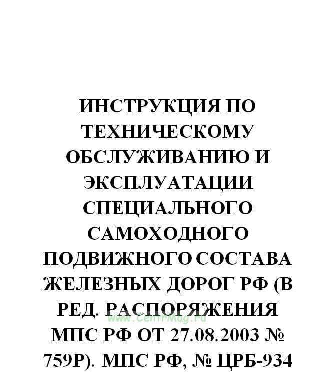 Инструкция по техническому обслуживанию и эксплуатации специального самоходного подвижного состава железных дорог РФ (в ред. распоряжения МПС РФ от 27.08.2003 № 759р). МПС РФ, № ЦРБ-934 от 13.02.2003(№669)