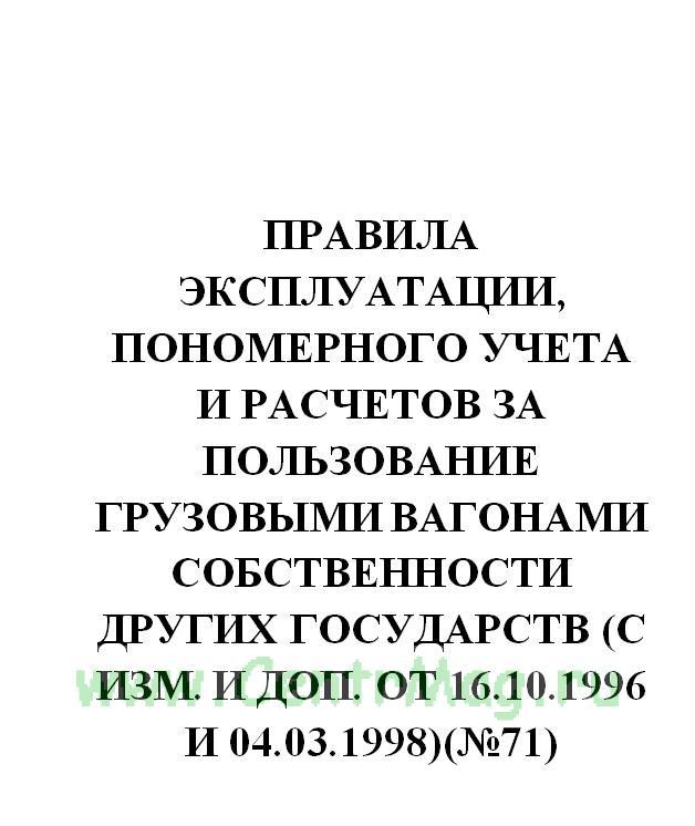 Правила эксплуатации, пономерного учета и расчетов за пользование грузовыми вагонами собственности других государств (с изм. и доп. от 16.10.1996 и 04.03.1998)(№71)