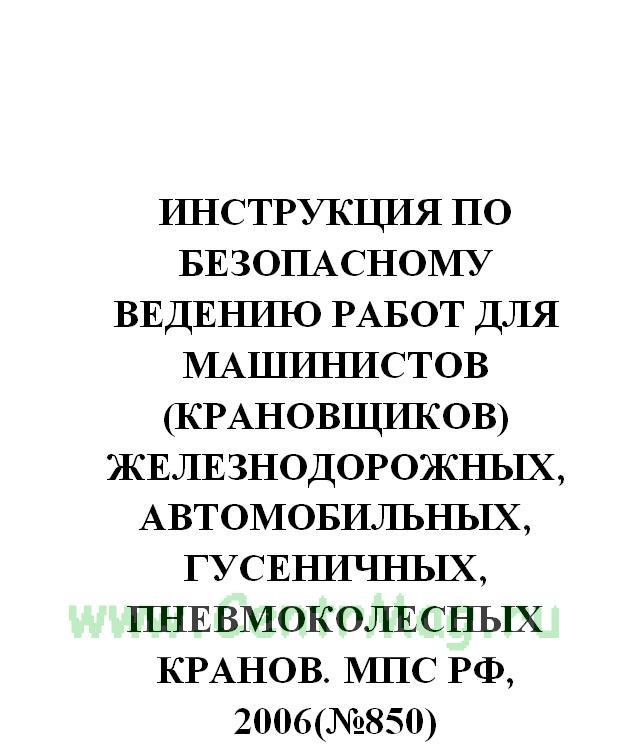Инструкция по безопасному ведению работ для машинистов (крановщиков) железнодорожных, автомобильных, гусеничных, пневмоколесных кранов. МПС РФ, 2006(№850)