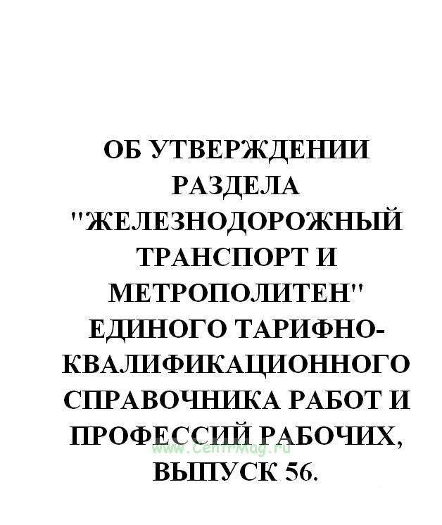 Железнодорожный транспорт и метрополитен. Единый тарифно-квалификационного справочника работ и профессий рабочих, выпуск 56.