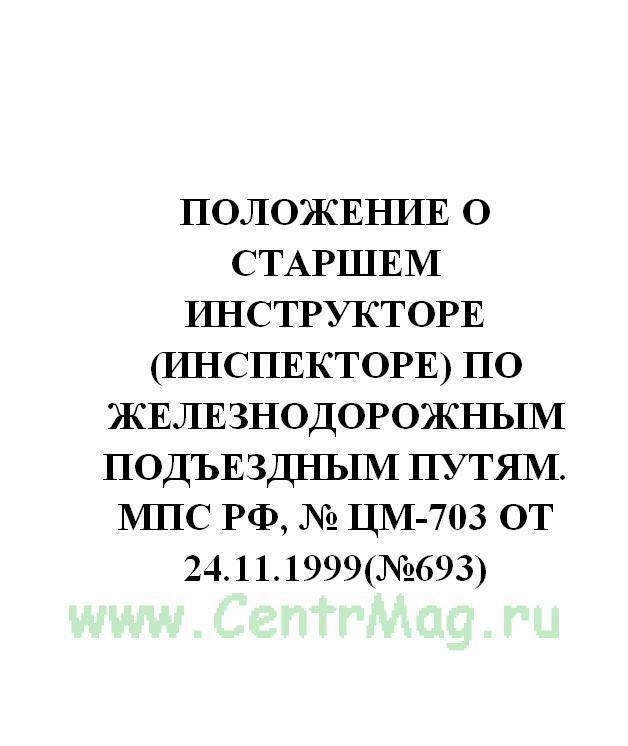 Положение о старшем инструкторе (инспекторе) по железнодорожным подъездным путям. МПС РФ, № ЦМ-703 от 24.11.1999(№693)