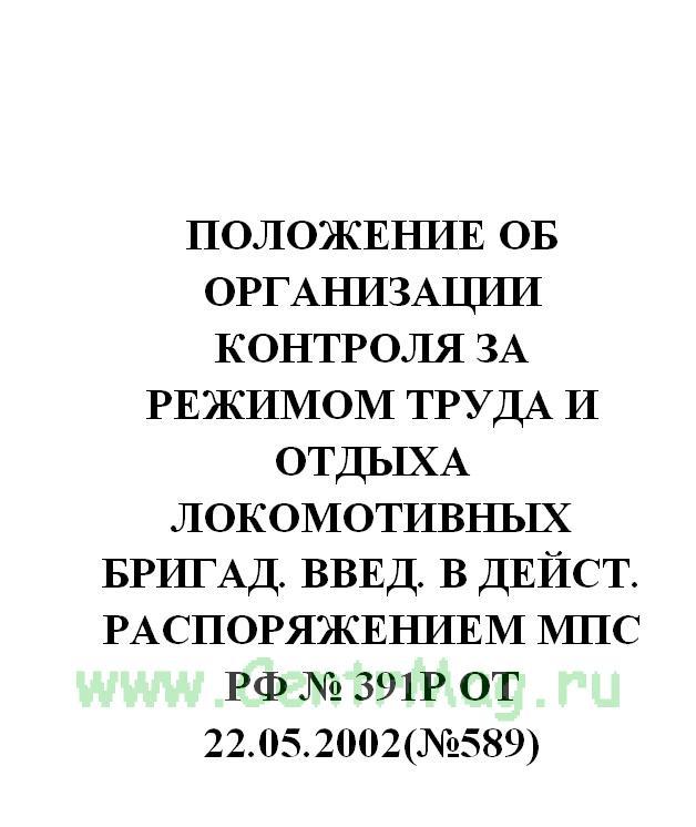 Положение об организации контроля за режимом труда и отдыха локомотивных бригад. Введ. в дейст. распоряжением МПС РФ № 391р от 22.05.2002(№589)
