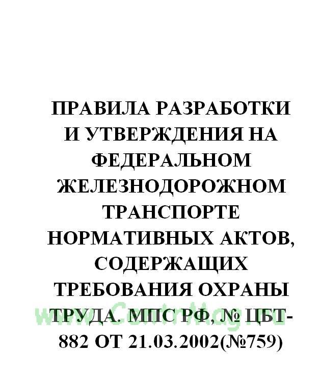 Правила разработки и утверждения на федеральном железнодорожном транспорте нормативных актов, содержащих требования охраны труда. МПС РФ, № ЦБТ-882 от 21.03.2002(№759)