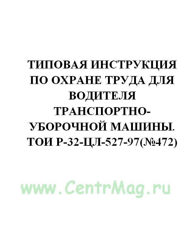 Типовая инструкция по охране труда для водителя транспортно-уборочной машины. ТОИ Р-32-ЦЛ-527-97(№472)