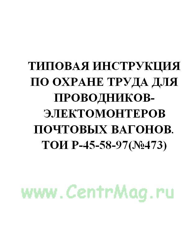 Типовая инструкция по охране труда для проводников-электомонтеров почтовых вагонов. ТОИ Р-45-58-97(№473)