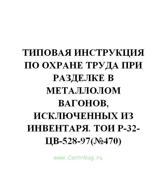 Типовая инструкция по охране труда при разделке в металлолом вагонов, исключенных из инвентаря. ТОИ Р-32-ЦВ-528-97(№470)