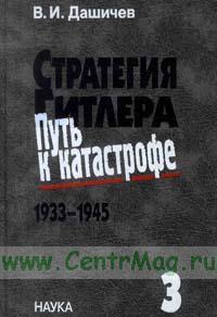 Стратегия Гитлера. Путь к катастрофе. 1933-1945. Т.3 Банкротство наступательной стратегии в войне против СССР 1941-1943