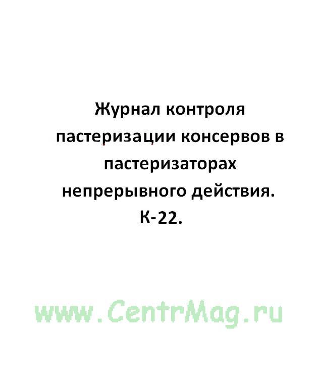 Журнал контроля пастеризиции консервов в пастеризаторах непрерывного действия, форма К-22