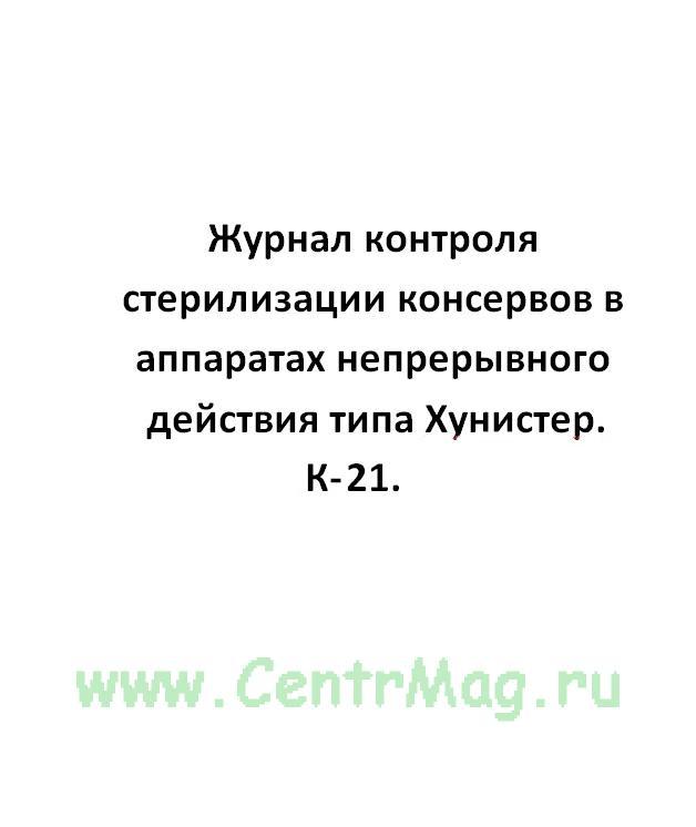 Журнал контроля стерилизации консервов в аппаратах непрерывного действия типа Хунистер, форма  К-21