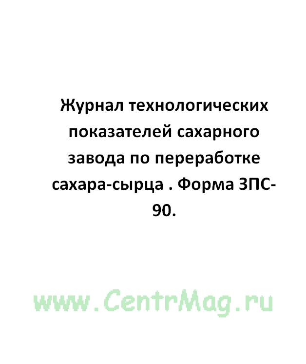 Журнал технологических показателей сахарного завода по переработке сахара-сырца . Форма ЗПС-90.
