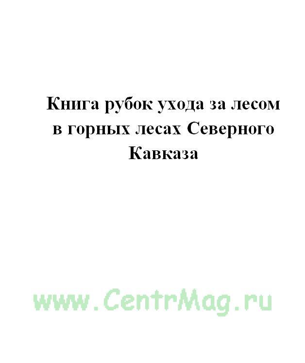 Книга рубок ухода за лесом в горных лесах Северного Кавказа.