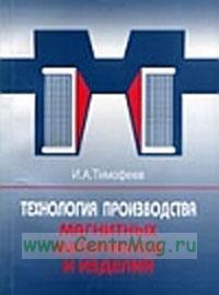 Технология производства магнитных материалов и изделий: Монография