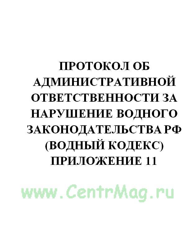 Протокол об административной ответственности за нарушение водного законодательства РФ (Водный кодекс) Приложение 11