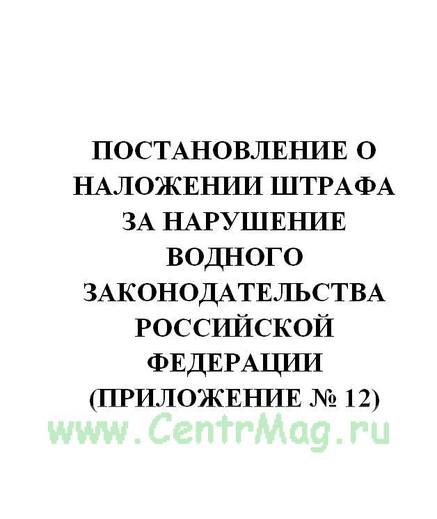 Постановление о наложении штрафа за нарушение водного законодательства Российской Федерации (Приложение № 12)