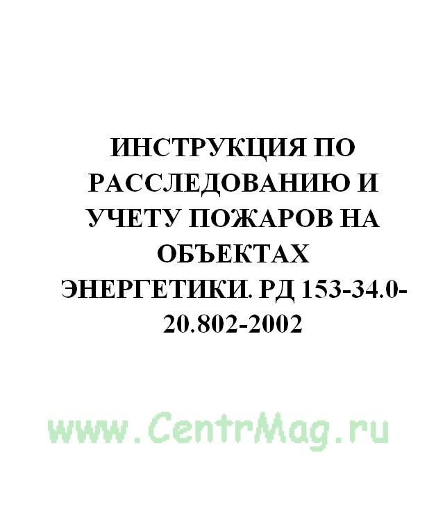 Инструкция по расследованию и учету пожаров на объектах энергетики. РД 153-34.0-20.802-2002
