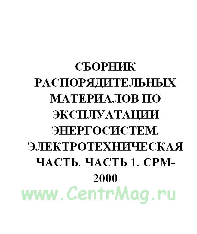 Сборник распорядительных материалов по эксплуатации энергосистем. Электротехническая часть. Часть 1. СРМ-2000